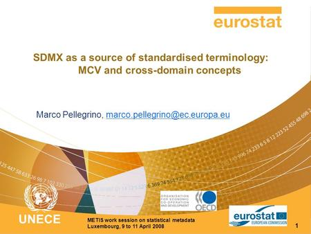 UNECE METIS work session on statistical metadata Luxembourg, 9 to 11 April 2008 1 SDMX as a source of standardised terminology: MCV and cross-domain concepts.