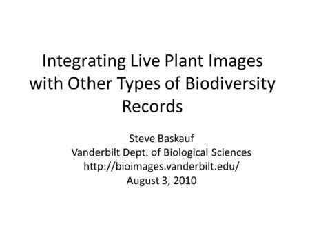 Integrating Live Plant Images with Other Types of Biodiversity Records Steve Baskauf Vanderbilt Dept. of Biological Sciences