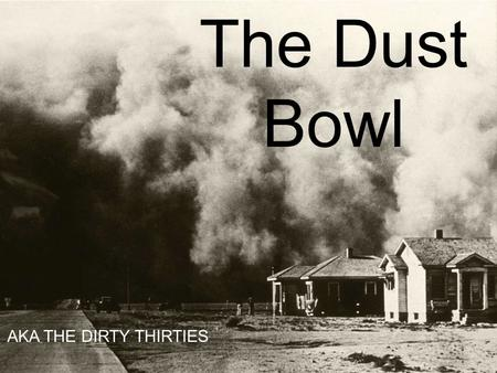 AKA The Dirty Thirties The Dust Bowl AKA THE DIRTY THIRTIES.