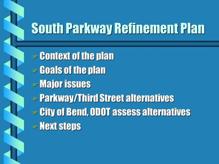 South Parkway Refinement Plan F Context of the plan F Goals of the plan F Major issues F Parkway/Third Street alternatives F City of Bend, ODOT assess.