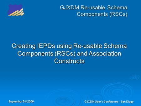 September 5-8 2006 GJXDM User's Conference – San Diego GJXDM Re-usable Schema Components (RSCs) Creating IEPDs using Re-usable Schema Components (RSCs)
