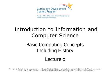 Introduction to Information and Computer Science Basic Computing Concepts Including History Lecture c This material (Comp4_Unit1c) was developed by Oregon.
