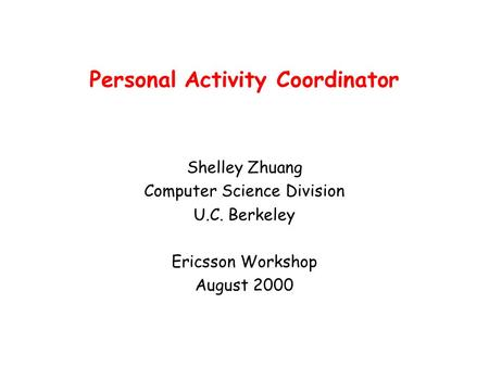 Personal Activity Coordinator Shelley Zhuang Computer Science Division U.C. Berkeley Ericsson Workshop August 2000.
