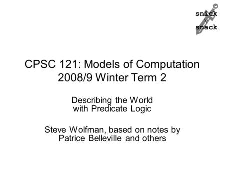 Snick  snack CPSC 121: Models of Computation 2008/9 Winter Term 2 Describing the World with Predicate Logic Steve Wolfman, based on notes by Patrice Belleville.
