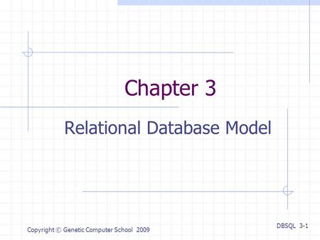 DBSQL 3-1 Copyright © Genetic Computer School 2009 Chapter 3 Relational Database Model.