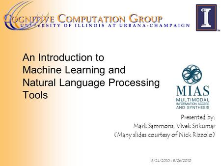 An Introduction to Machine Learning and Natural Language Processing Tools Presented by: Mark Sammons, Vivek Srikumar (Many slides courtesy of Nick Rizzolo)