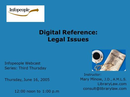 Digital Reference: Legal Issues Instructor: Mary Minow, J.D., A.M.L.S. LibraryLaw.com Infopeople Webcast Series: Third Thursday.