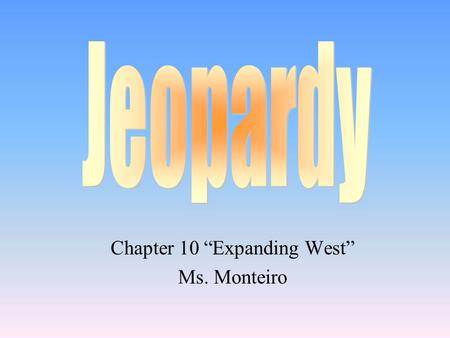"Chapter 10 ""Expanding West"" Ms. Monteiro 100 200 400 300 400 Trails West Texas Mexican- American War Grab Bag 300 200 400 200 100 500 100 200 300 400."