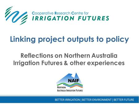 Linking project outputs to policy Reflections on Northern Australia Irrigation Futures & other experiences.