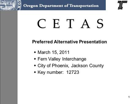 11 C E T A S Preferred Alternative Presentation  March 15, 2011  Fern Valley Interchange  City of Phoenix, Jackson County  Key number: 12723.