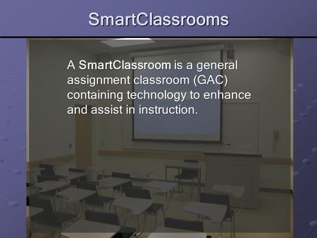 SmartClassrooms A SmartClassroom is a general assignment classroom (GAC) containing technology to enhance and assist in instruction.