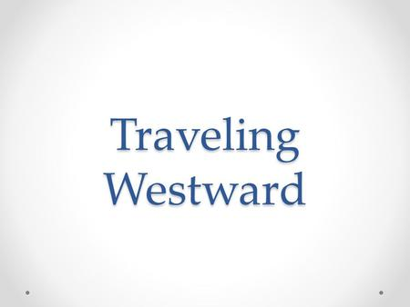 Traveling Westward. Introduction Traveling West o Why move westward o How? Conclusion.