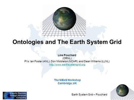Earth System Grid – Pouchard Ontologies and The Earth System Grid Line Pouchard (ORNL) PI's: Ian Foster (ANL); Don Middleton (NCAR); and Dean Williams.