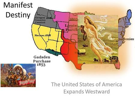 Manifest Destiny The United States of America Expands Westward.