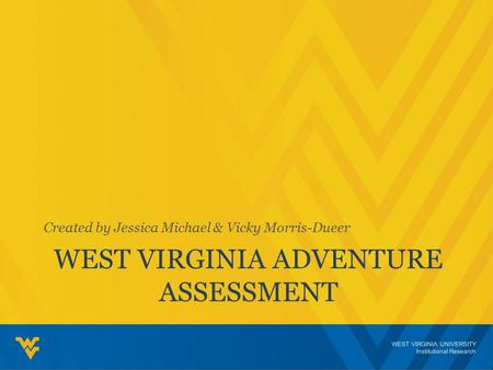 WEST VIRGINIA UNIVERSITY Institutional Research WEST VIRGINIA ADVENTURE ASSESSMENT Created by Jessica Michael & Vicky Morris-Dueer.