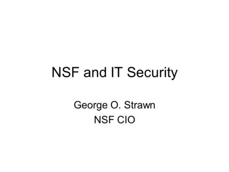 NSF and IT Security George O. Strawn NSF CIO. Outline Confessions of a CIO Otoh NSF matters IT security progress at NSF IT security progress in the Community.