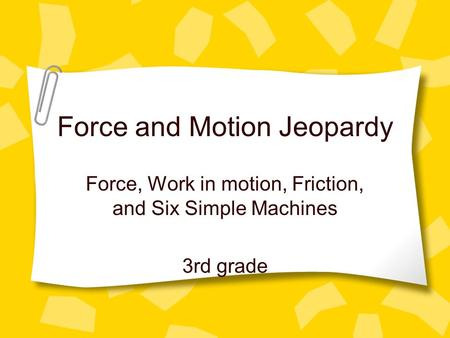 Force and Motion Jeopardy Force, Work in motion, Friction, and Six Simple Machines 3rd grade.
