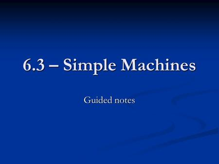 6.3 – Simple Machines Guided notes.