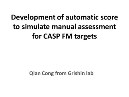 Development of automatic score to simulate manual assessment for CASP FM targets Qian Cong from Grishin lab.