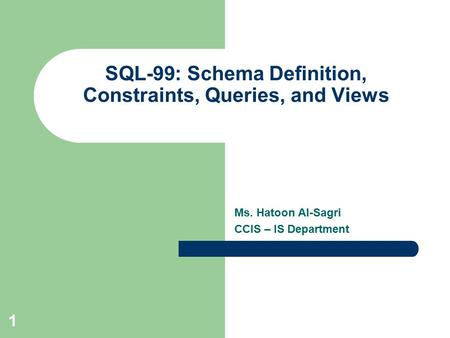 Ms. Hatoon Al-Sagri CCIS – IS Department SQL-99 :Schema Definition, Constraints, Queries, and Views 1.