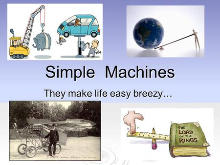 Simple Machines They make life easy breezy…. Simple Machines Ancient people invented simple machines that would help them overcome resistive forces and.