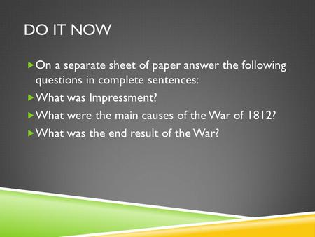 DO IT NOW  On a separate sheet of paper answer the following questions in complete sentences:  What was Impressment?  What were the main causes of the.
