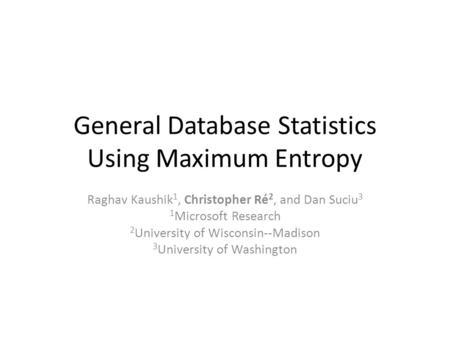 General Database Statistics Using Maximum Entropy Raghav Kaushik 1, Christopher Ré 2, and Dan Suciu 3 1 Microsoft Research 2 University of Wisconsin--Madison.