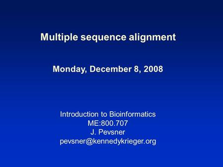 Multiple sequence alignment Monday, December 8, 2008 Introduction to Bioinformatics ME:800.707 J. Pevsner
