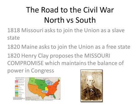 The Road to the Civil War North vs South 1818 Missouri asks to join the Union as a slave state 1820 Maine asks to join the Union as a free state 1820 Henry.