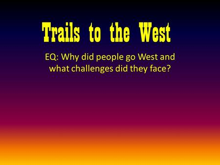 Trails to the West EQ: Why did people go West and what challenges did they face?