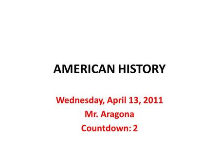 AMERICAN HISTORY Wednesday, April 13, 2011 Mr. Aragona Countdown: 2.