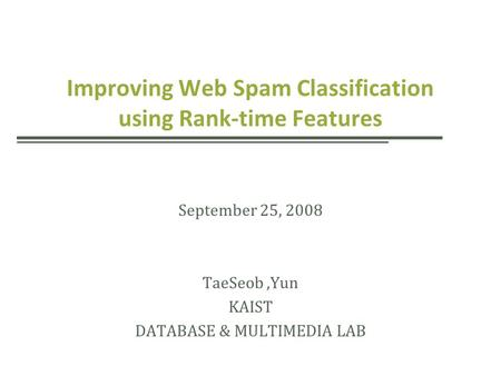 Improving Web Spam Classification using Rank-time Features September 25, 2008 TaeSeob,Yun KAIST DATABASE & MULTIMEDIA LAB.