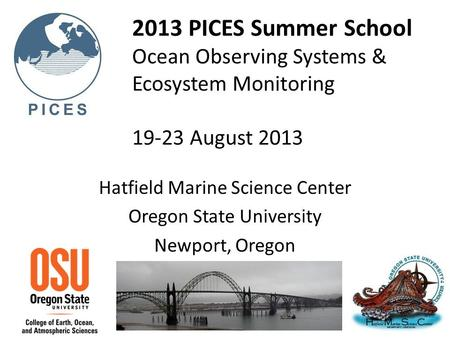 2013 PICES Summer School Ocean Observing Systems & Ecosystem Monitoring 19-23 August 2013 Hatfield Marine Science Center Oregon State University Newport,