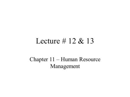Lecture # 12 & 13 Chapter 11 – Human Resource Management.