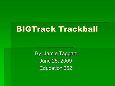 BIGTrack Trackball BIGTrack Trackball By: Jamie Taggart By: Jamie Taggart June 25, 2009 June 25, 2009 Education 652 Education 652.