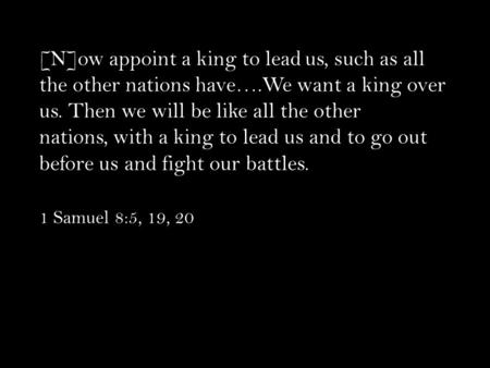 [N]ow appoint a king to lead us, such as all the other nations have….We want a king over us. Then we will be like all the other nations, with a king to.