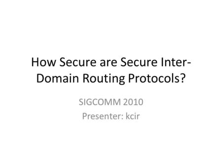 How Secure are Secure Inter- Domain Routing Protocols? SIGCOMM 2010 Presenter: kcir.