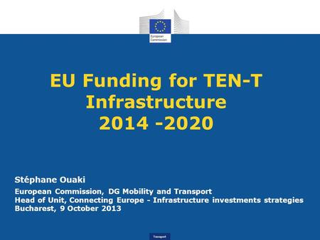 Transport EU Funding for TEN-T Infrastructure 2014 -2020 Stéphane Ouaki European Commission, DG Mobility and Transport Head of Unit, Connecting Europe.