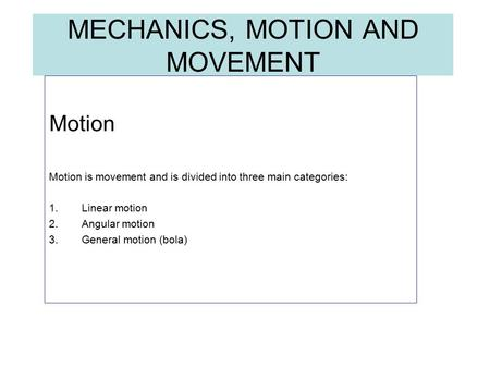 MECHANICS, MOTION AND MOVEMENT Motion Motion is movement and is divided into three main categories: 1.Linear motion 2.Angular motion 3.General motion (bola)