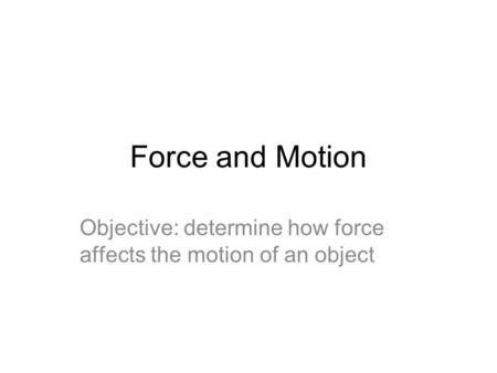 Force and Motion Objective: determine how force affects the motion of an object.