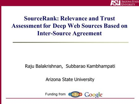 SourceRank: Relevance and Trust Assessment for Deep Web Sources Based on Inter-Source Agreement Raju Balakrishnan, Subbarao Kambhampati Arizona State University.