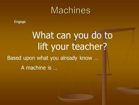 Machines Engage What can you do to lift your teacher? Based upon what you already know … A machine is …