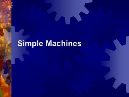 Simple Machines. What is a Simple Machine?  A simple machine has few or no moving parts.  Simple machines make work easier  Increase distance  Change.