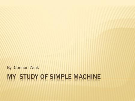 By: Connor Zack  Simple Machines are the tools that magnifies effort.