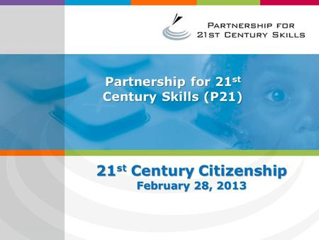 Partnership for 21 st Century Skills (P21) 21 st Century Citizenship February 28, 2013.