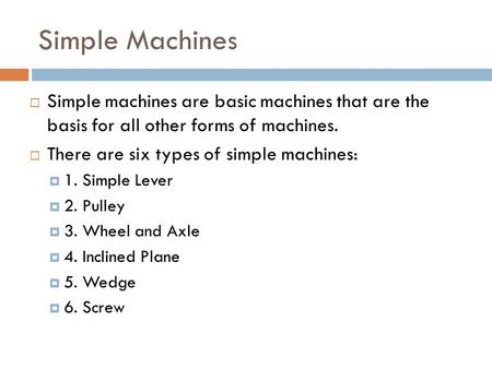 Simple Machines  Simple machines are basic machines that are the basis for all other forms of machines.  There are six types of simple machines:  1.