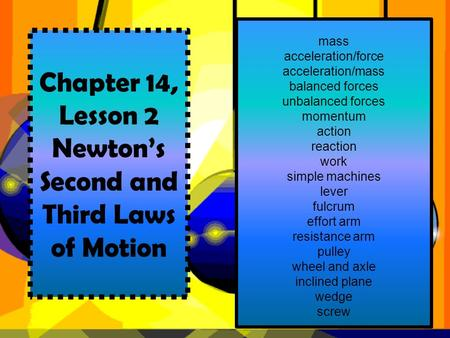 Chapter 14, Lesson 2 Newton's Second and Third Laws of Motion mass acceleration/force acceleration/mass balanced forces unbalanced forces momentum action.