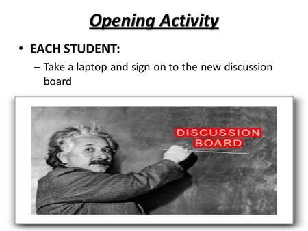 Opening Activity EACH STUDENT: – Take a laptop and sign on to the new discussion board.