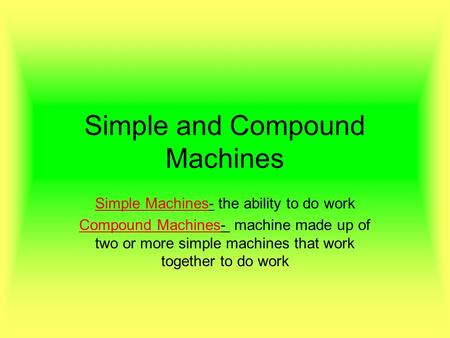 Simple and Compound Machines Simple Machines- the ability to do work Compound Machines- machine made up of two or more simple machines that work together.