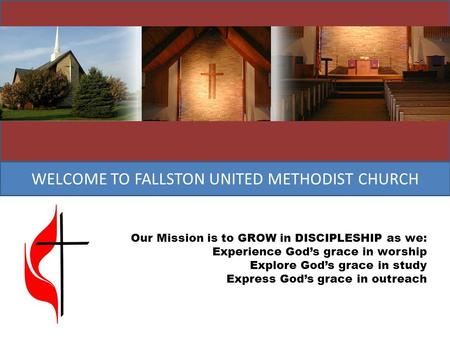 WELCOME TO FALLSTON UNITED METHODIST CHURCH Our Mission is to GROW in DISCIPLESHIP as we: Experience God's grace in worship Explore God's grace in study.